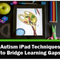 Autism iPad Techniques to Bridge Learning Gaps